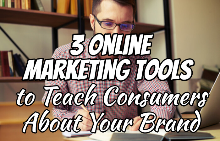 3 Online Marketing Tools You Can Use to Teach Consumers About Your Brand