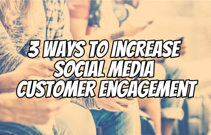 3 Ways To Increase Social Media Customer Engagement