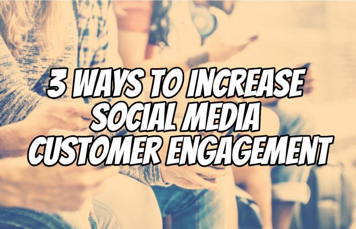 3 Ways To Increase Social Media Customer Engagement