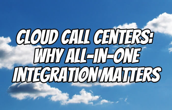 Cloud Call Centers: Why All-in-One Integration Matters