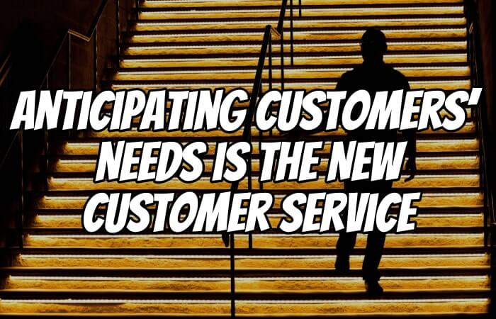 Anticipating Customers' Needs is the New Customer Service