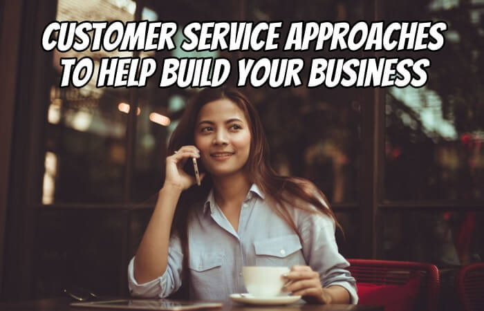 Customer Service Approaches To Help Build Your Business