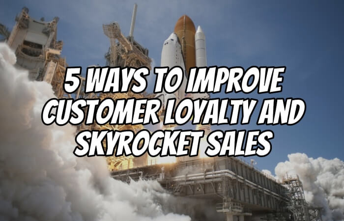 5 Ways to Improve Customer Loyalty and Skyrocket Sales