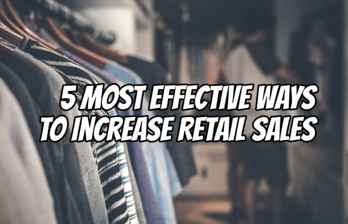 5 Most Effective Ways To Increase Retail Sales