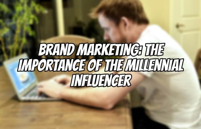 Brand Marketing: The Importance of the Millennial Influencer