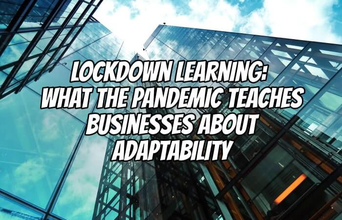Lockdown Learning: What the Recent Pandemic Has to Teach Businesses About Adaptability